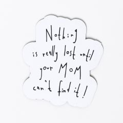 """Nothing is really lost until your Mom can't find it"" Magnet"
